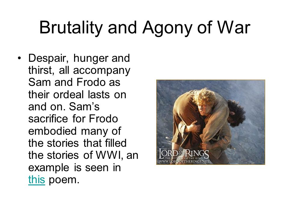 Brutality and Agony of War Despair, hunger and thirst, all accompany Sam and Frodo as their ordeal lasts on and on.