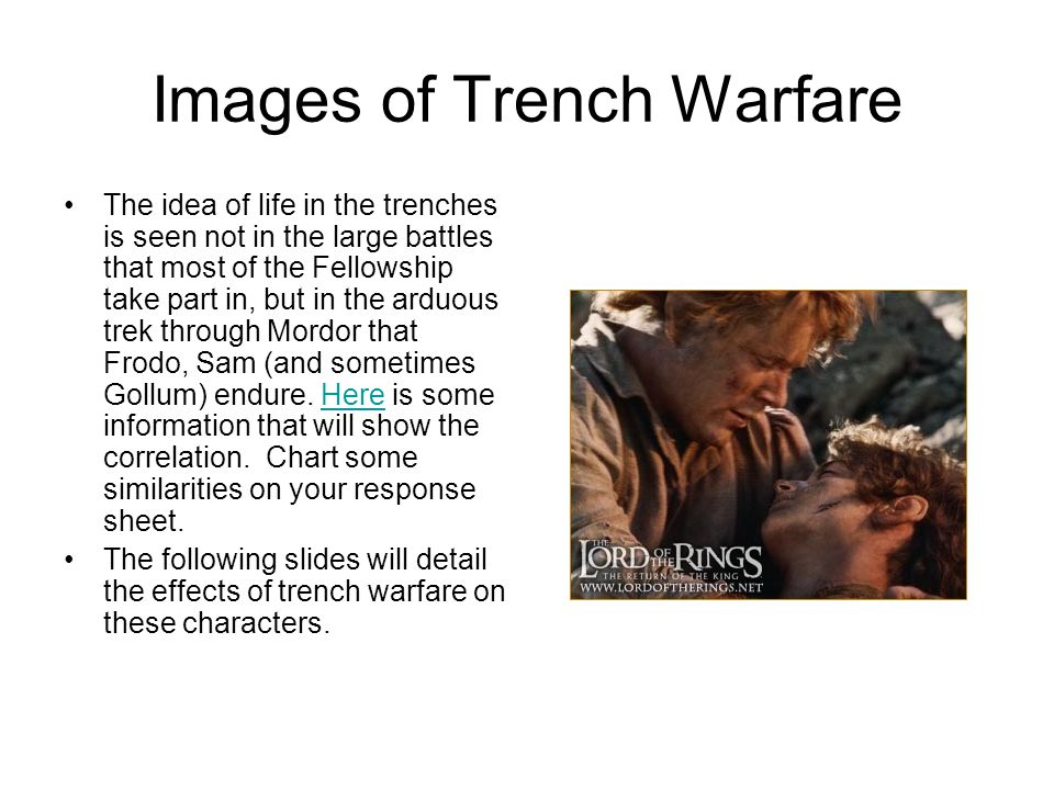 Images of Trench Warfare The idea of life in the trenches is seen not in the large battles that most of the Fellowship take part in, but in the arduous trek through Mordor that Frodo, Sam (and sometimes Gollum) endure.