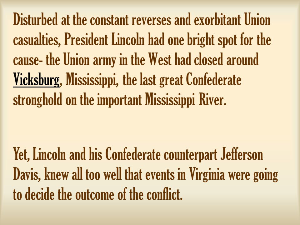 Disturbed at the constant reverses and exorbitant Union casualties, President Lincoln had one bright spot for the cause- the Union army in the West had closed around Vicksburg, Mississippi, the last great Confederate stronghold on the important Mississippi River.
