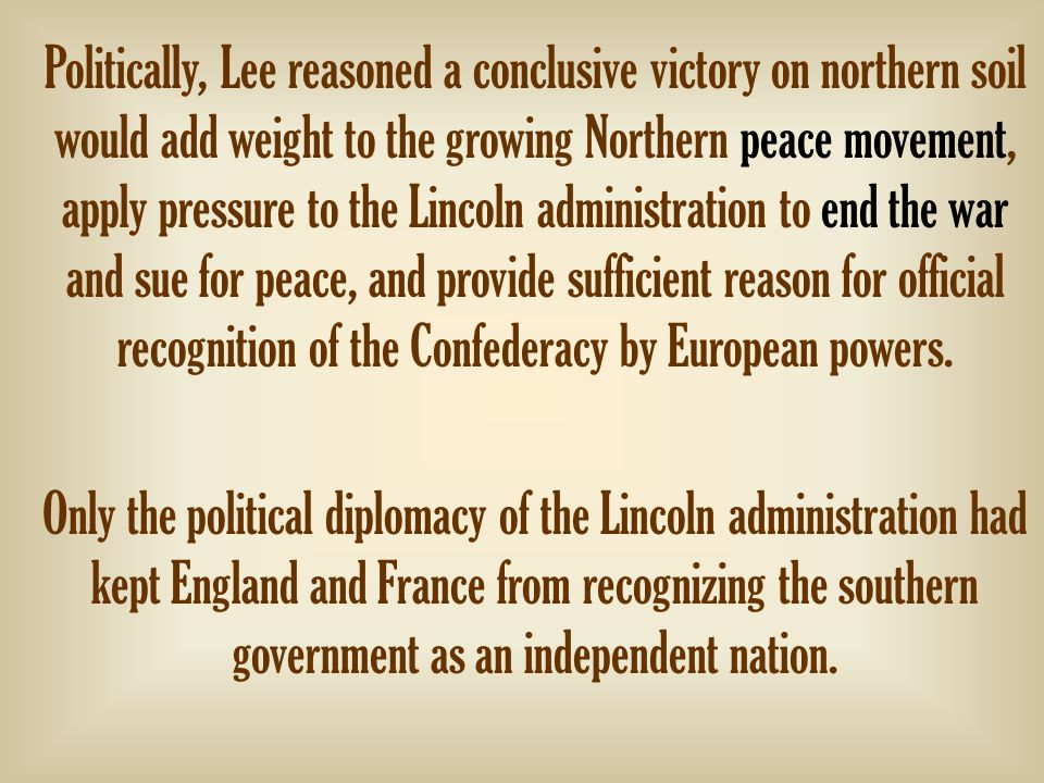 Politically, Lee reasoned a conclusive victory on northern soil would add weight to the growing Northern peace movement, apply pressure to the Lincoln administration to end the war and sue for peace, and provide sufficient reason for official recognition of the Confederacy by European powers.