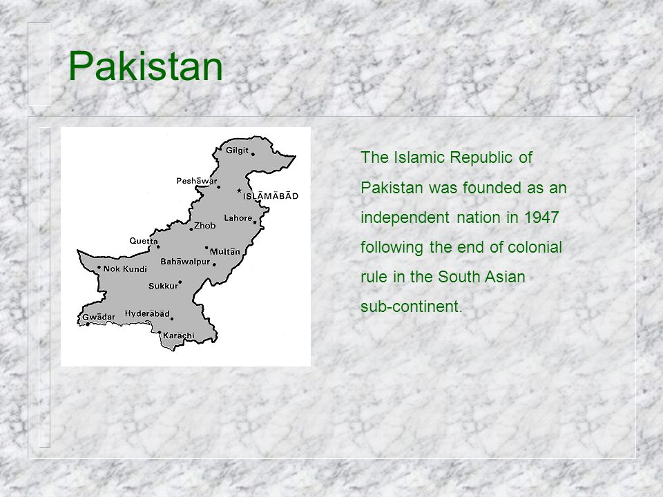 Pakistan The Islamic Republic of Pakistan was founded as an independent nation in 1947 following the end of colonial rule in the South Asian sub-conti