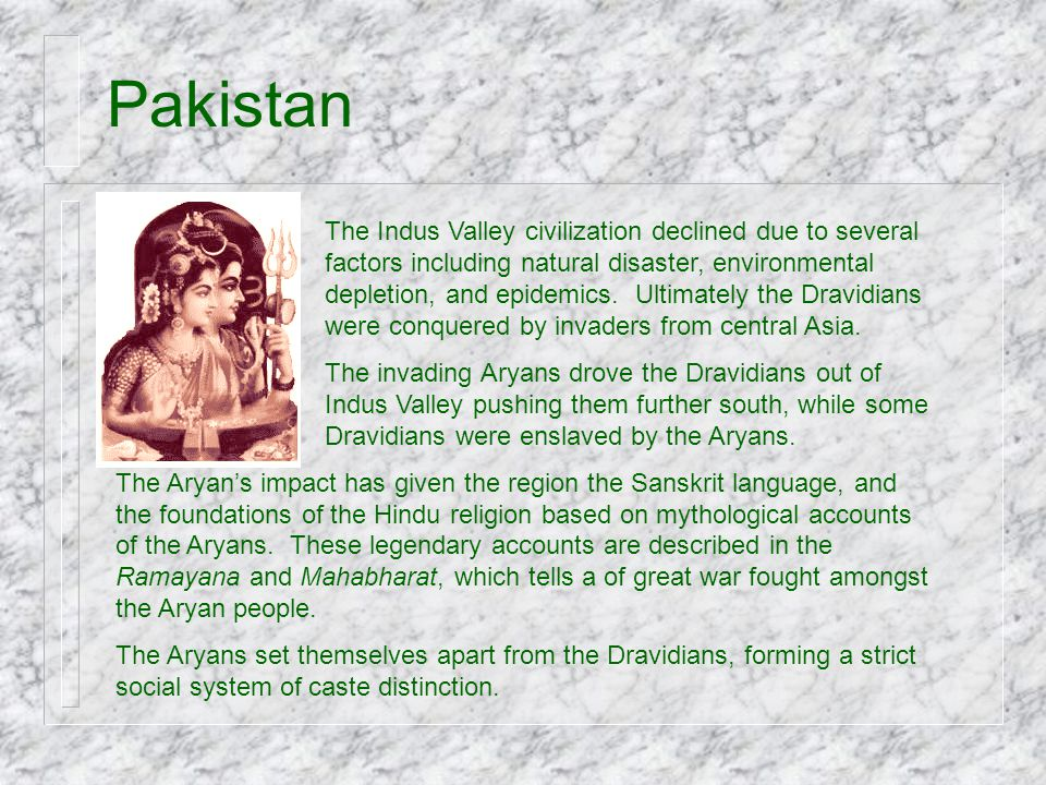 Pakistan The Indus Valley civilization declined due to several factors including natural disaster, environmental depletion, and epidemics. Ultimately