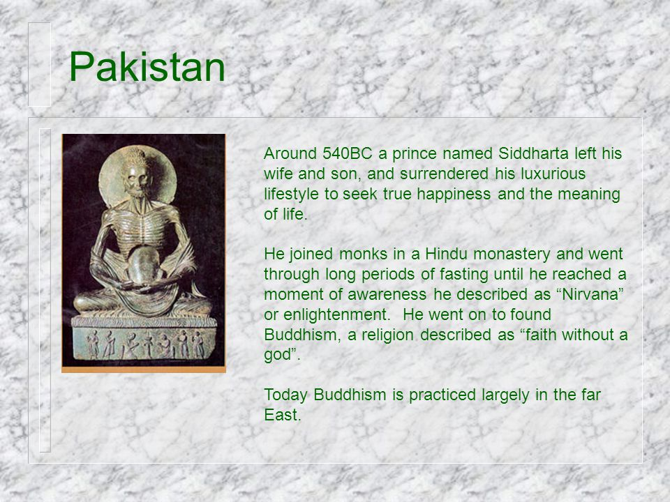 Pakistan Around 540BC a prince named Siddharta left his wife and son, and surrendered his luxurious lifestyle to seek true happiness and the meaning o