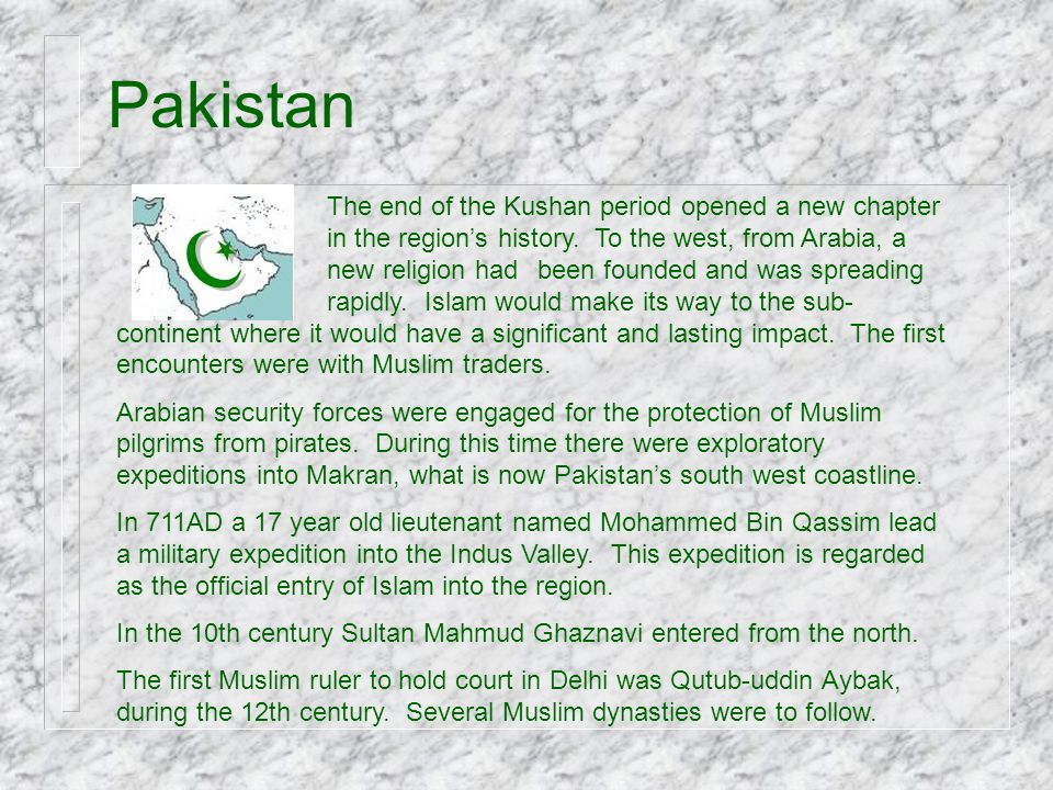 Pakistan The end of the Kushan period opened a new chapter in the region's history. To the west, from Arabia, a new religion had been founded and was