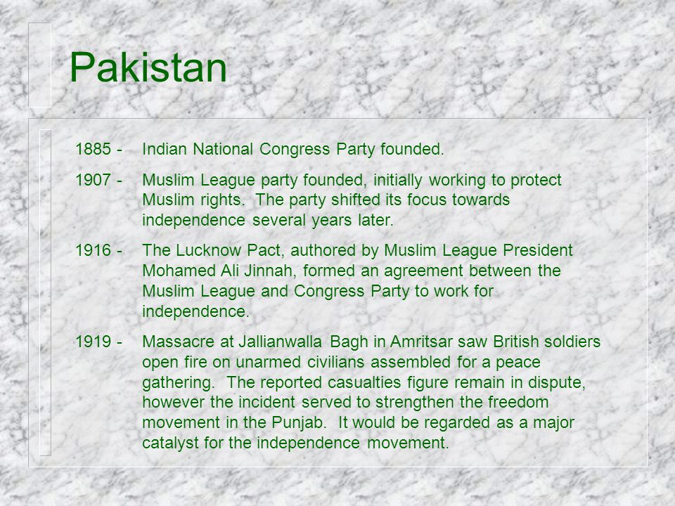 Pakistan 1885 -Indian National Congress Party founded. 1907 -Muslim League party founded, initially working to protect Muslim rights. The party shifte