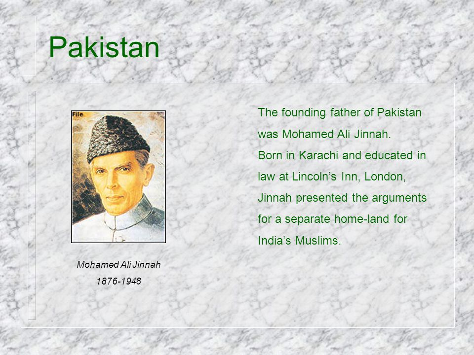 Pakistan The founding father of Pakistan was Mohamed Ali Jinnah. Born in Karachi and educated in law at Lincoln's Inn, London, Jinnah presented the ar