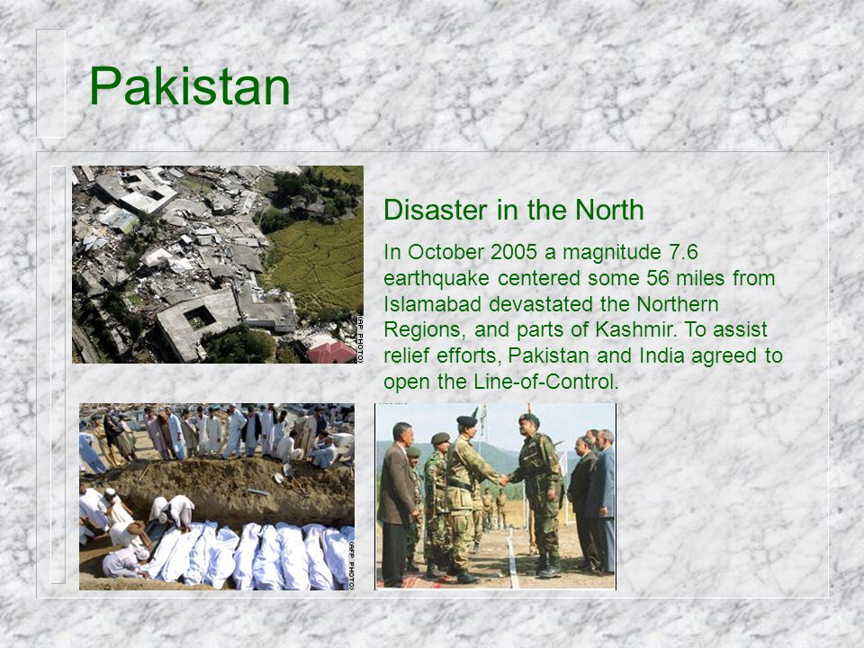 Pakistan Disaster in the North In October 2005 a magnitude 7.6 earthquake centered some 56 miles from Islamabad devastated the Northern Regions, and p