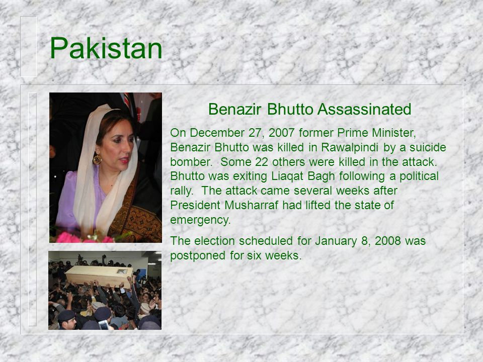 Pakistan Benazir Bhutto Assassinated On December 27, 2007 former Prime Minister, Benazir Bhutto was killed in Rawalpindi by a suicide bomber. Some 22