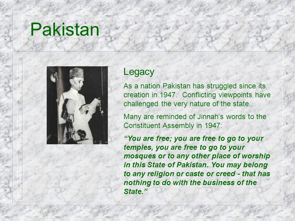 Pakistan Legacy As a nation Pakistan has struggled since its creation in 1947. Conflicting viewpoints have challenged the very nature of the state. Ma