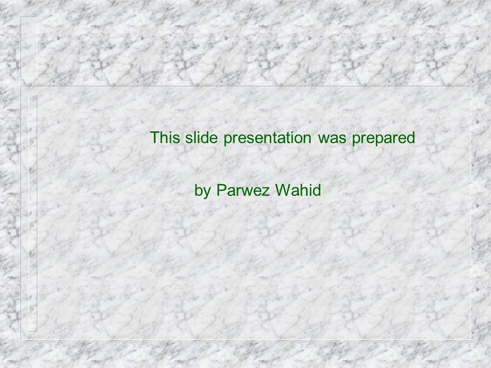 This slide presentation was prepared by Parwez Wahid