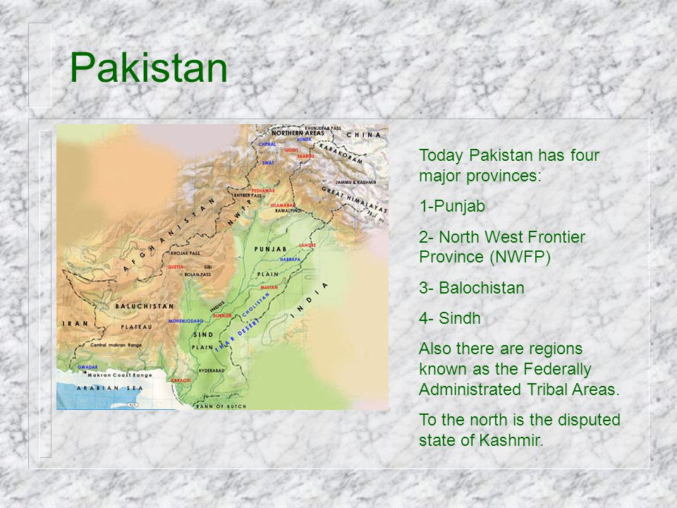 Pakistan Today Pakistan has four major provinces: 1-Punjab 2- North West Frontier Province (NWFP) 3- Balochistan 4- Sindh Also there are regions known