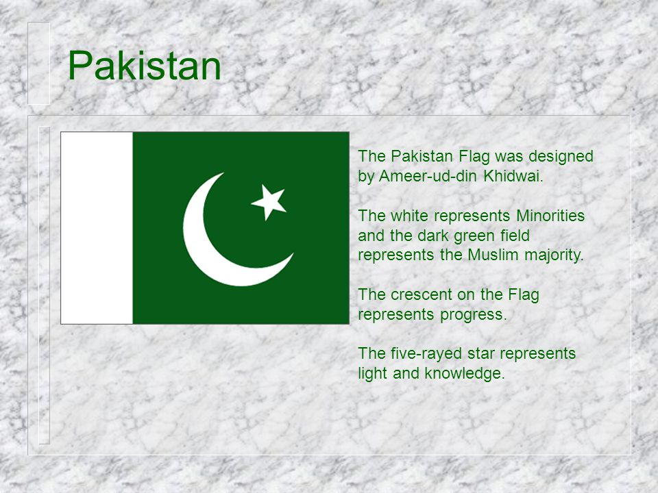 Pakistan The Pakistan Flag was designed by Ameer-ud-din Khidwai. The white represents Minorities and the dark green field represents the Muslim majori