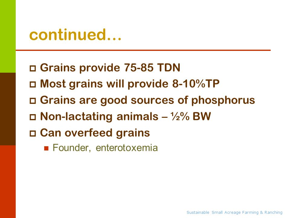 Sustainable Small Acreage Farming & Ranching continued…  Grains provide 75-85 TDN  Most grains will provide 8-10%TP  Grains are good sources of phosphorus  Non-lactating animals – ½% BW  Can overfeed grains Founder, enterotoxemia