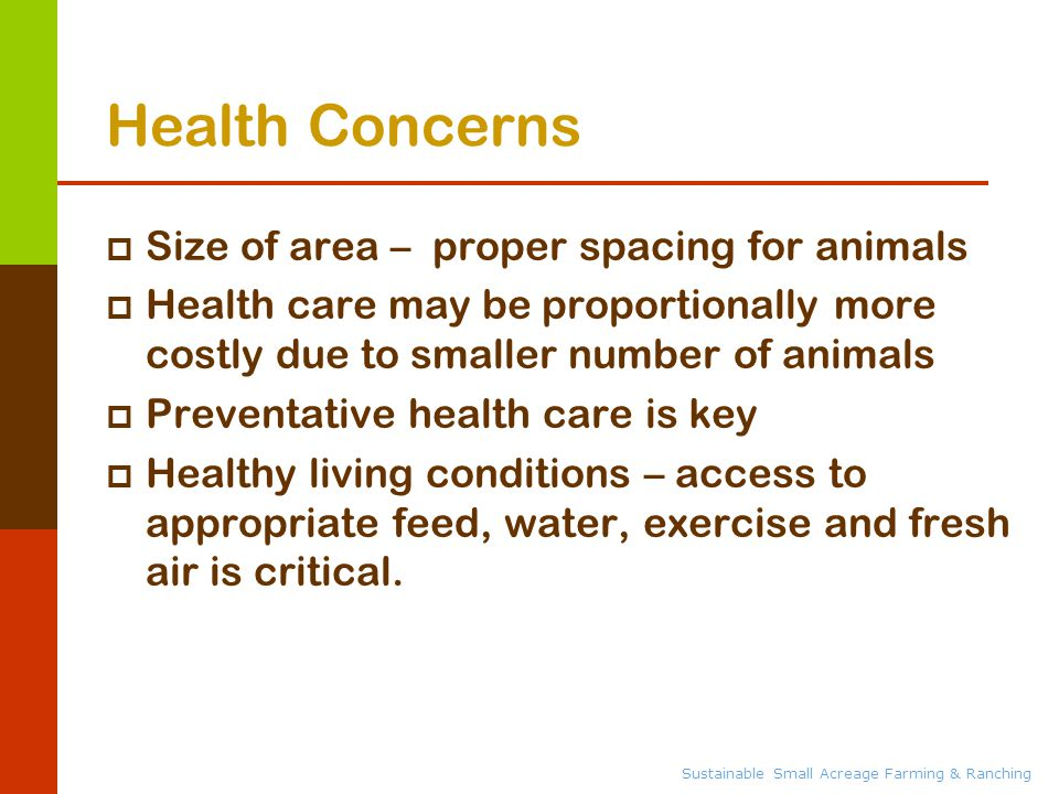 Sustainable Small Acreage Farming & Ranching Health Concerns  Size of area – proper spacing for animals  Health care may be proportionally more costly due to smaller number of animals  Preventative health care is key  Healthy living conditions – access to appropriate feed, water, exercise and fresh air is critical.