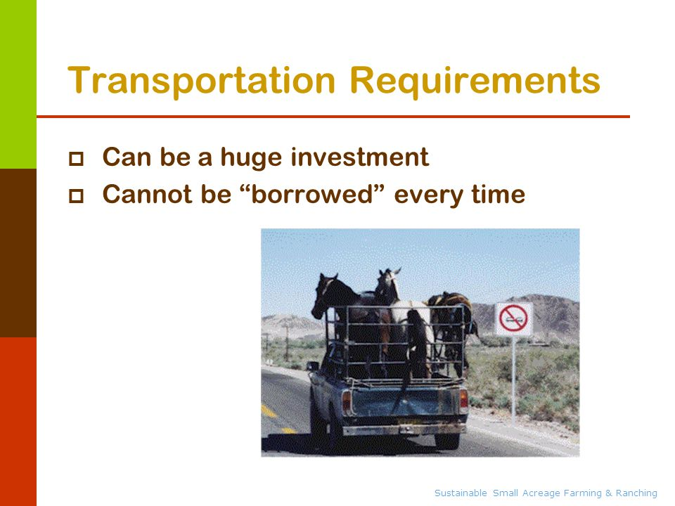Sustainable Small Acreage Farming & Ranching Transportation Requirements  Can be a huge investment  Cannot be borrowed every time