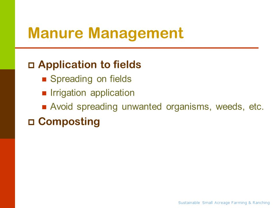 Sustainable Small Acreage Farming & Ranching Manure Management  Application to fields Spreading on fields Irrigation application Avoid spreading unwanted organisms, weeds, etc.