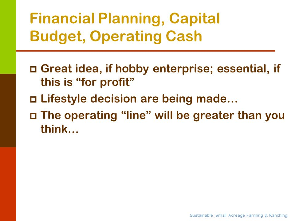 Sustainable Small Acreage Farming & Ranching Financial Planning, Capital Budget, Operating Cash  Great idea, if hobby enterprise; essential, if this is for profit  Lifestyle decision are being made…  The operating line will be greater than you think…