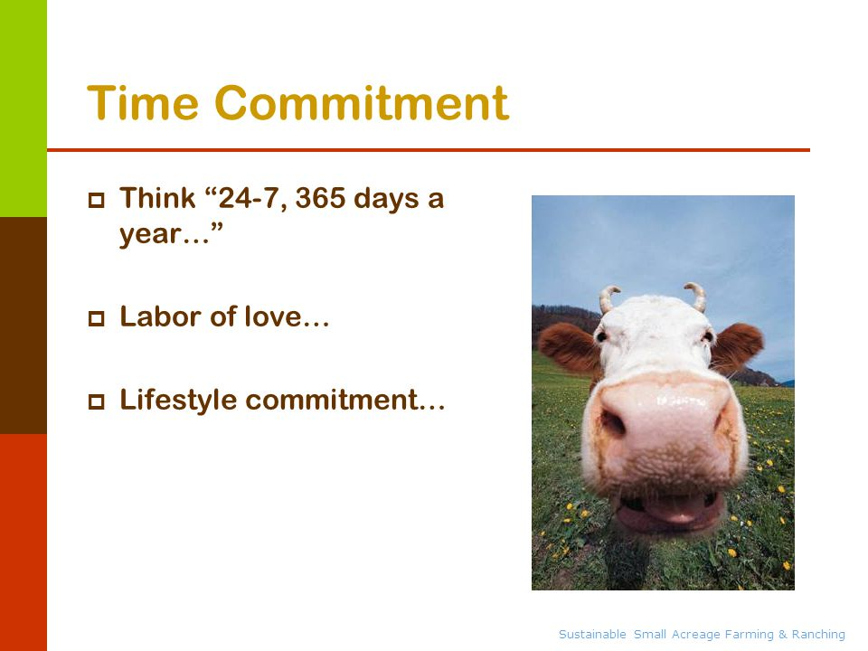 Sustainable Small Acreage Farming & Ranching Time Commitment  Think 24-7, 365 days a year…  Labor of love…  Lifestyle commitment…