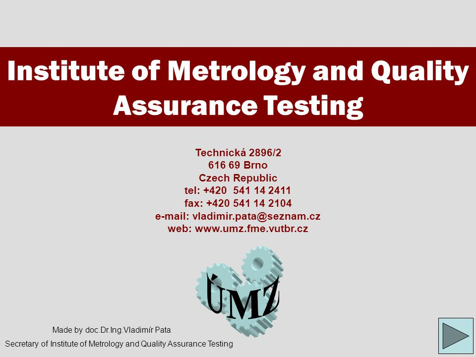 Institute of Metrology and Quality Assurance Testing www.umz.fme.vutbr.cz/  Introduction of institute and its department's classification  Presentation of environment for teaching and research  Crucial teaching procuring by Institute of metrology and quality assurance testing internally and for other Institute of Faculty of mechanical engineering  Short introduction of study's field  Detailed description of science and research realized by Institute of metrology and quality assurance testing  Introduction of the most important projects resolved by Institute of metrology and quality assurance testing  Well-arranged demonstration of selected projects resolved in Institute of metrology and quality assurance testing (included cooperation with other Institutes of Faculty of mechanical engineering)  Partnership cooperation of Institute of metrology and quality assurance testing and created contacts  Ideas and suggestions for future development of Institute of metrology and quality assurance testing Warp of presentation Symbols for presentation operating Previous page( PgUp)Following page (PgDn)Passage to Info-page