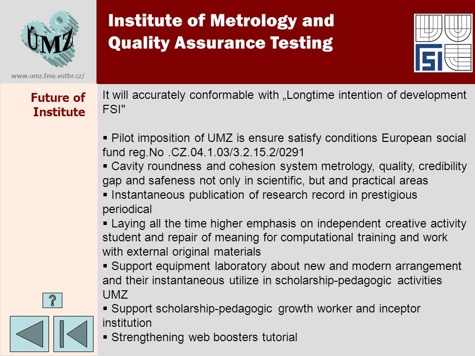 "www.umz.fme.vutbr.cz/ Future of Institute Institute of Metrology and Quality Assurance Testing It will accurately conformable with ""Longtime intention of development FSI  Pilot imposition of UMZ is ensure satisfy conditions European social fund reg.No.CZ.04.1.03/3.2.15.2/0291  Cavity roundness and cohesion system metrology, quality, credibility gap and safeness not only in scientific, but and practical areas  Instantaneous publication of research record in prestigious periodical  Laying all the time higher emphasis on independent creative activity student and repair of meaning for computational training and work with external original materials  Support equipment laboratory about new and modern arrangement and their instantaneous utilize in scholarship-pedagogic activities UMZ  Support scholarship-pedagogic growth worker and inceptor institution  Strengthening web boosters tutorial"