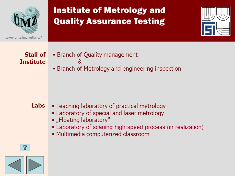 "Institute of Metrology and Quality Assurance Testing www.umz.fme.vutbr.cz/ Labs  Branch of Quality management &  Branch of Metrology and engineering inspection Stall of Institute  Teaching laboratory of practical metrology  Laboratory of special and laser metrology  ""Floating laboratory  Laboratory of s caning high speed process (in realization)  Multimedia computerized classroom"