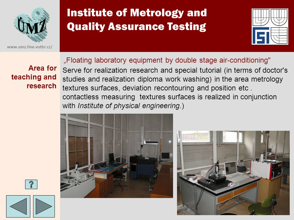 www.umz.fme.vutbr.cz/ Institute of Metrology and Quality Assurance Testing Area for teaching Multimedial computer classroom It serves first of all to information of students with modern software as from metrology so from quality management areas.
