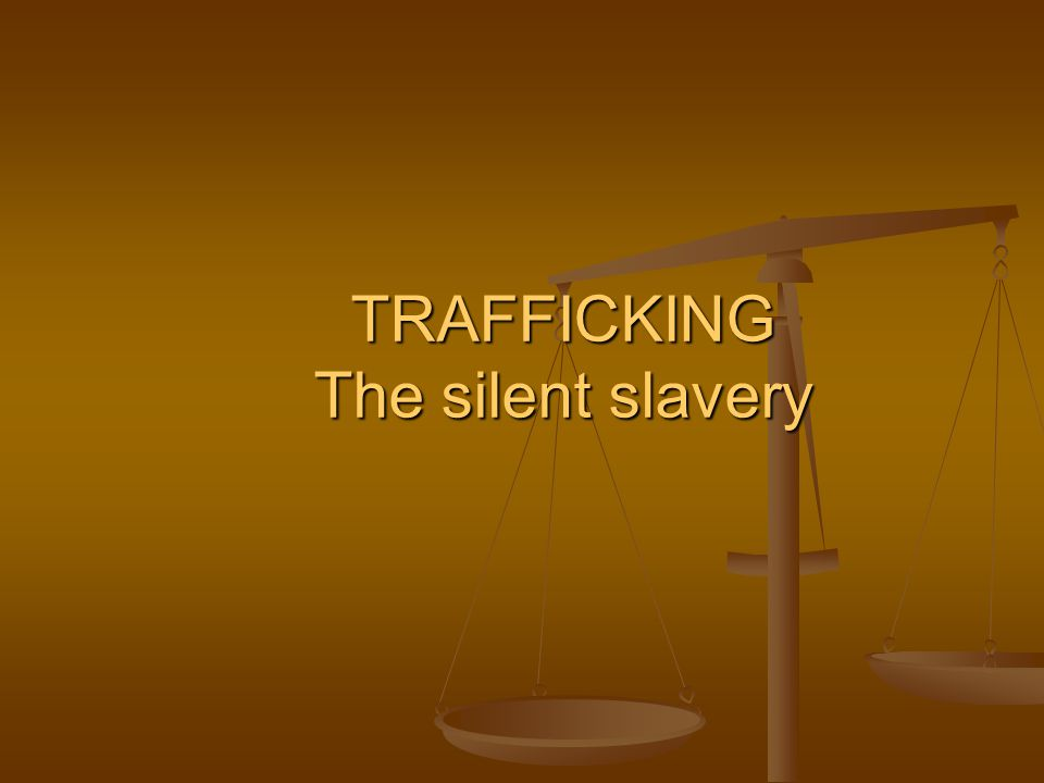 TRAFFICKING The silent slavery