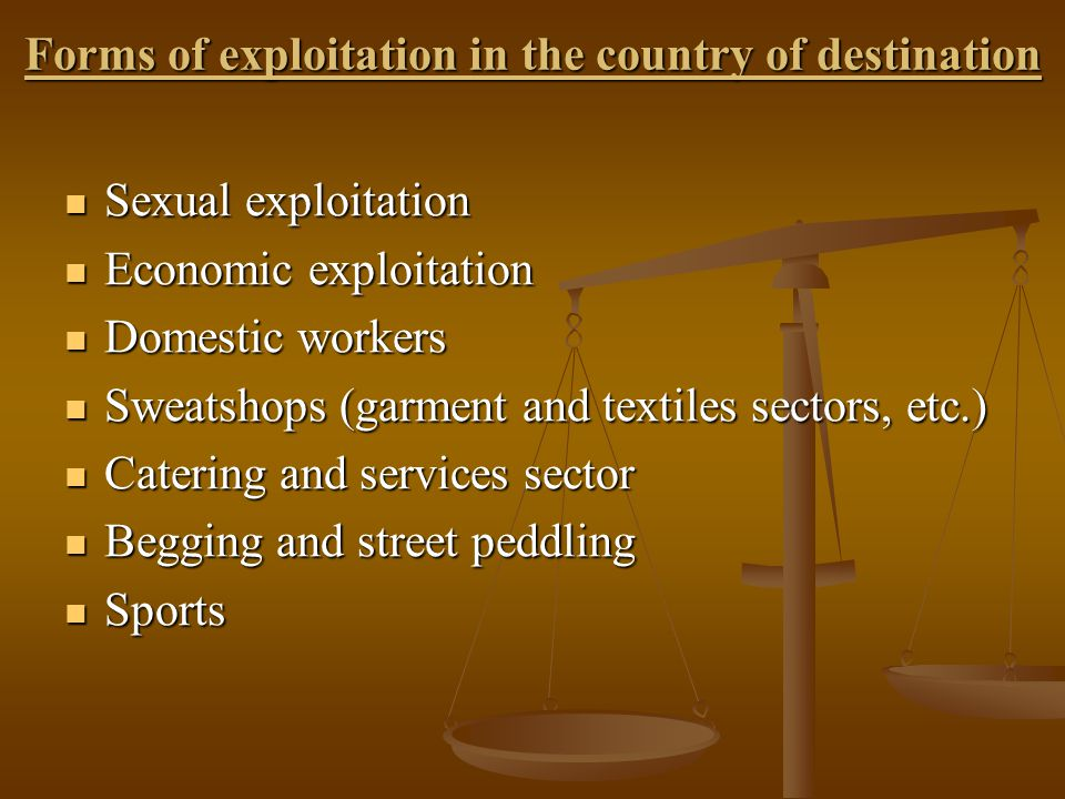 Forms of exploitation in the country of destination Sexual exploitation Sexual exploitation Economic exploitation Economic exploitation Domestic workers Domestic workers Sweatshops (garment and textiles sectors, etc.) Sweatshops (garment and textiles sectors, etc.) Catering and services sector Catering and services sector Begging and street peddling Begging and street peddling Sports Sports