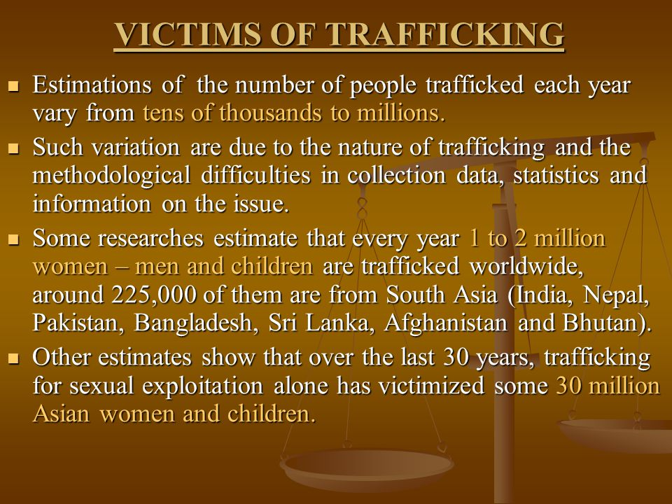 VICTIMS OF TRAFFICKING Estimations of the number of people trafficked each year vary from tens of thousands to millions.