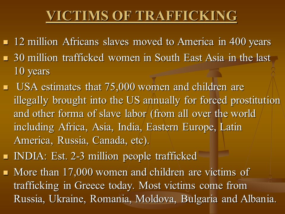 VICTIMS OF TRAFFICKING 12 million Africans slaves moved to America in 400 years 12 million Africans slaves moved to America in 400 years 30 million trafficked women in South East Asia in the last 10 years 30 million trafficked women in South East Asia in the last 10 years USA estimates that 75,000 women and children are illegally brought into the US annually for forced prostitution and other forma of slave labor (from all over the world including Africa, Asia, India, Eastern Europe, Latin America, Russia, Canada, etc).
