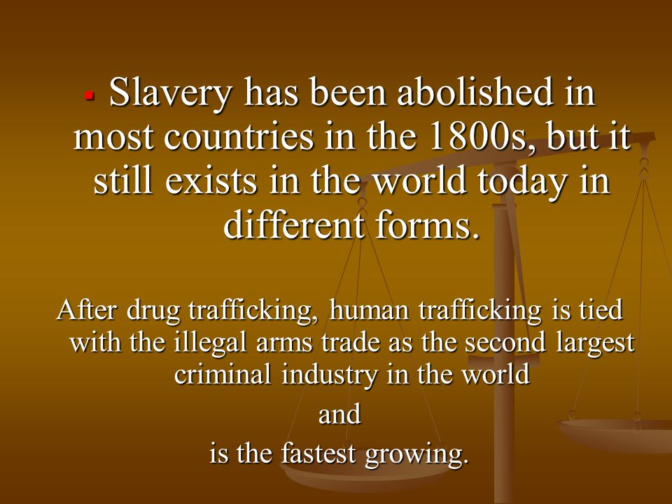  Slavery has been abolished in most countries in the 1800s, but it still exists in the world today in different forms.