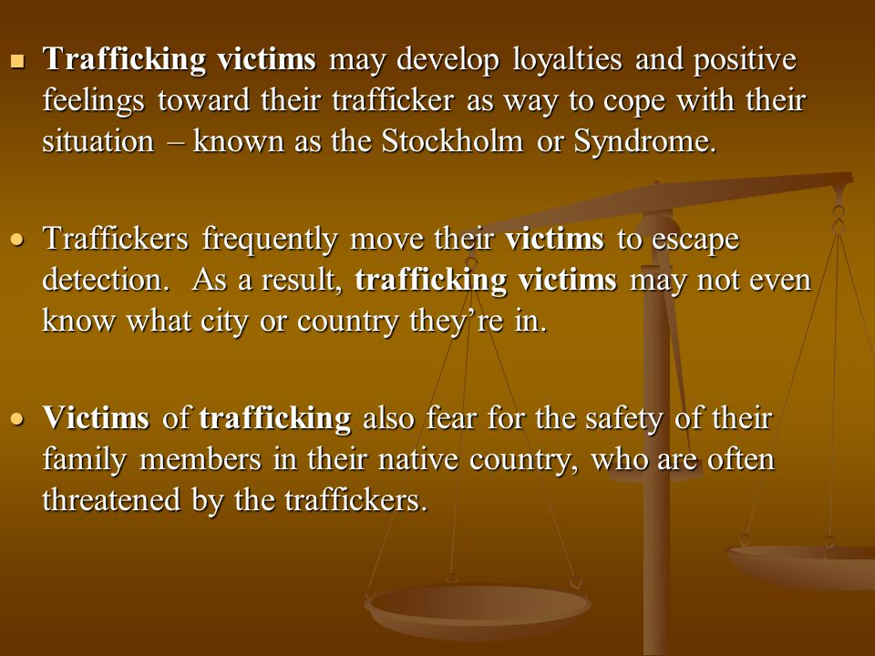 Trafficking victims may develop loyalties and positive feelings toward their trafficker as way to cope with their situation – known as the Stockholm or Syndrome.