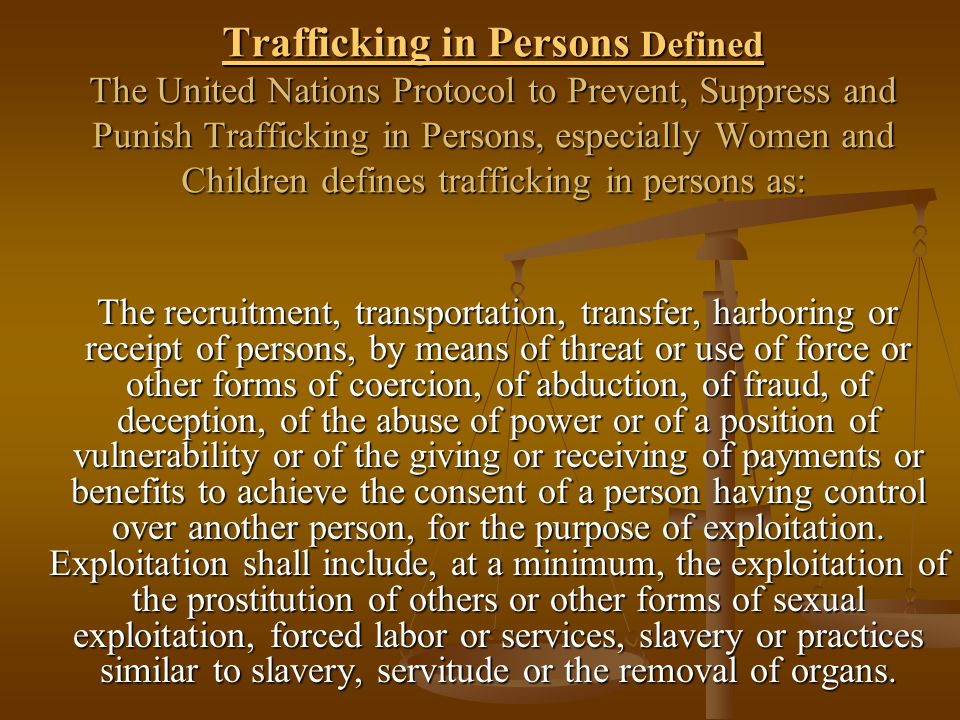 Trafficking in Persons Defined The United Nations Protocol to Prevent, Suppress and Punish Trafficking in Persons, especially Women and Children defines trafficking in persons as: The recruitment, transportation, transfer, harboring or receipt of persons, by means of threat or use of force or other forms of coercion, of abduction, of fraud, of deception, of the abuse of power or of a position of vulnerability or of the giving or receiving of payments or benefits to achieve the consent of a person having control over another person, for the purpose of exploitation.