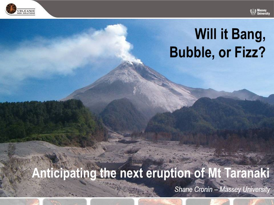 Will it Bang, Bubble, or Fizz? Shane Cronin – Massey University Anticipating the next eruption of Mt Taranaki