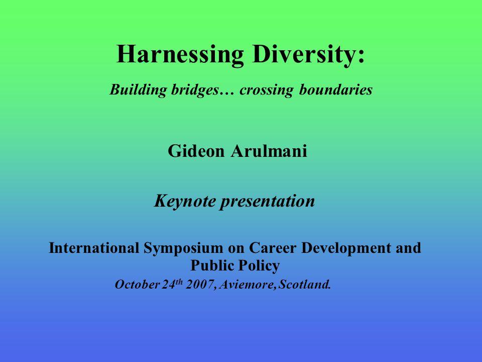 Harnessing Diversity: Building bridges… crossing boundaries Gideon Arulmani Keynote presentation International Symposium on Career Development and Public Policy October 24 th 2007, Aviemore, Scotland.