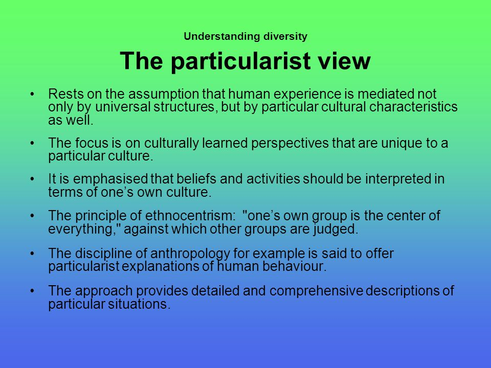 Understanding diversity The particularist view Rests on the assumption that human experience is mediated not only by universal structures, but by particular cultural characteristics as well.