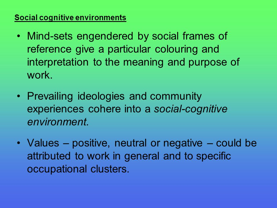 Social cognitive environments Mind-sets engendered by social frames of reference give a particular colouring and interpretation to the meaning and pur