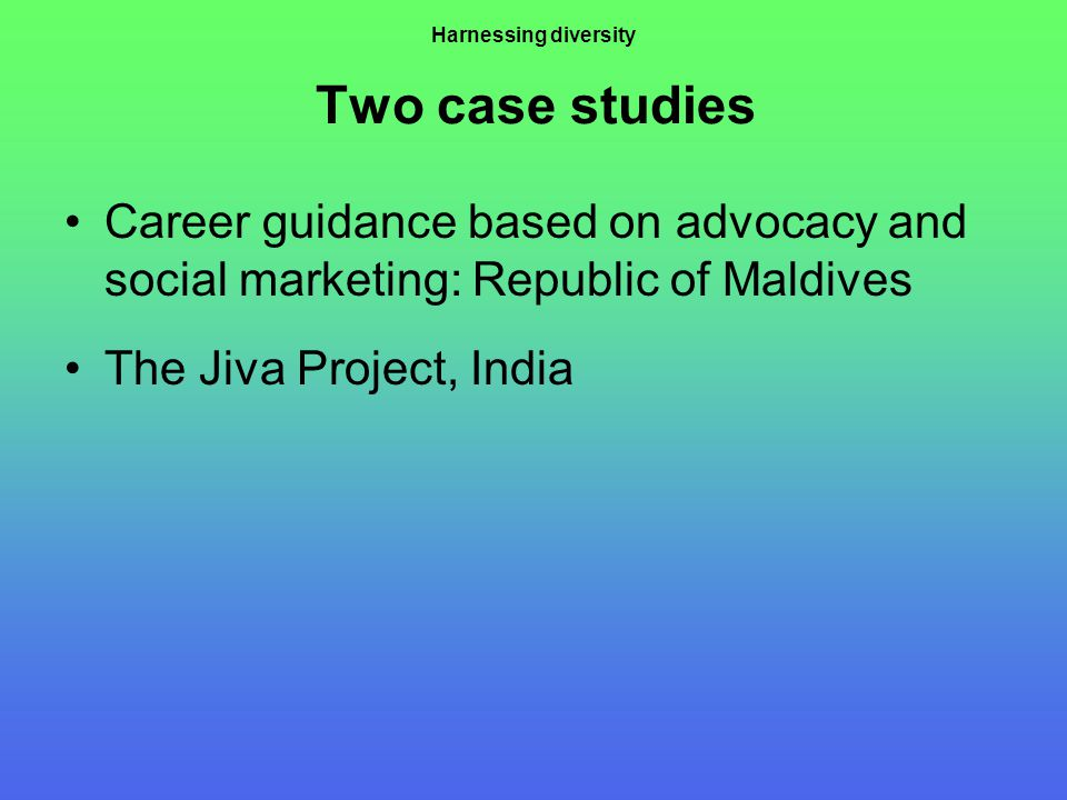 Harnessing diversity Two case studies Career guidance based on advocacy and social marketing: Republic of Maldives The Jiva Project, India