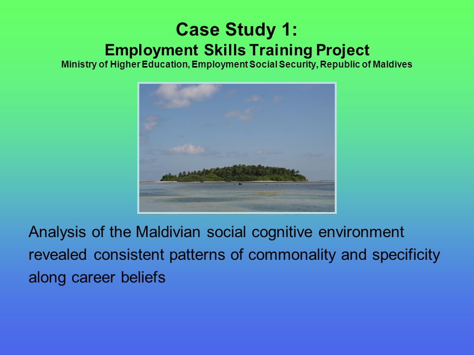Case Study 1: Employment Skills Training Project Ministry of Higher Education, Employment Social Security, Republic of Maldives Analysis of the Maldivian social cognitive environment revealed consistent patterns of commonality and specificity along career beliefs