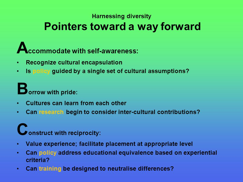 Harnessing diversity Pointers toward a way forward A ccommodate with self-awareness: Recognize cultural encapsulation Is policy guided by a single set of cultural assumptions.