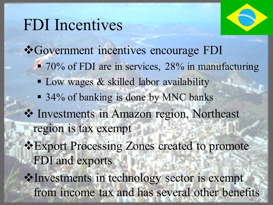FDI in Brazil  Brazil attracts large amount of FDI  $117 Billion in FDI from 1995-2000  US is the largest investor – Over 40% of FDI  MNC's are the major source of FDI  80% of Fortune 500 firms have invested in Brazil  Government policies favor FDI & has abolished state monopolies  Predictable & transparent rules reduces red tape