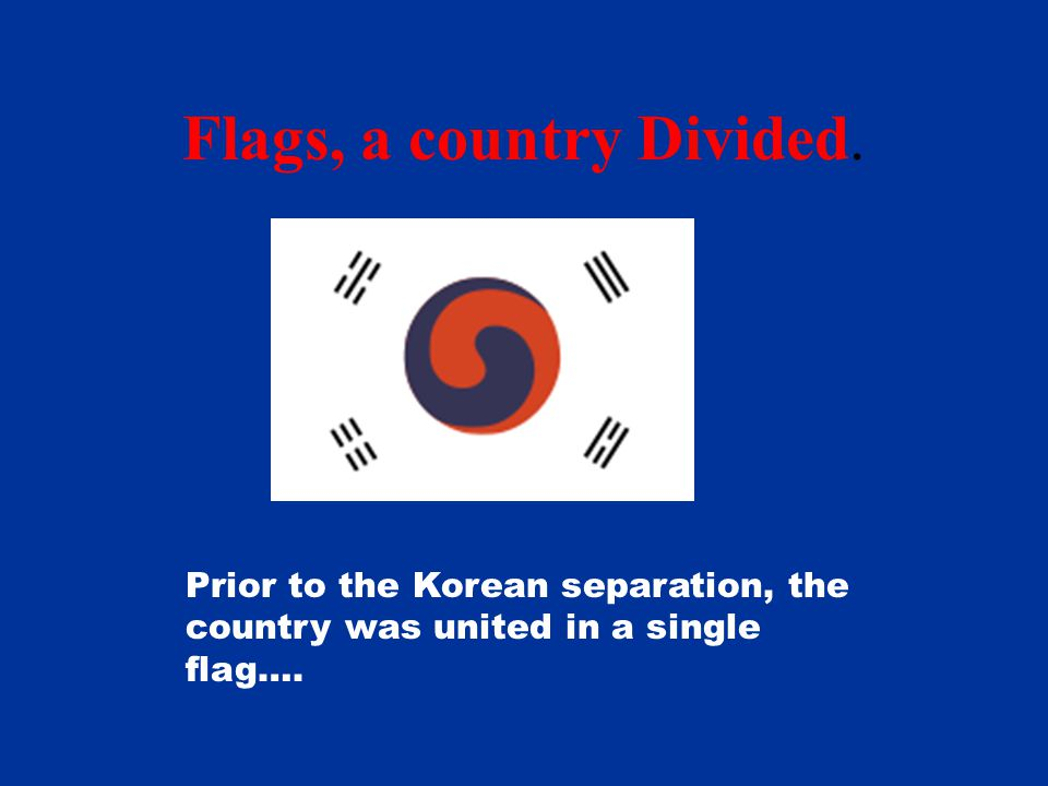 Flags, a country Divided. Prior to the Korean separation, the country was united in a single flag….