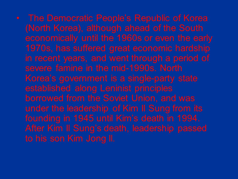The Democratic People's Republic of Korea (North Korea), although ahead of the South economically until the 1960s or even the early 1970s, has suffered great economic hardship in recent years, and went through a period of severe famine in the mid-1990s.