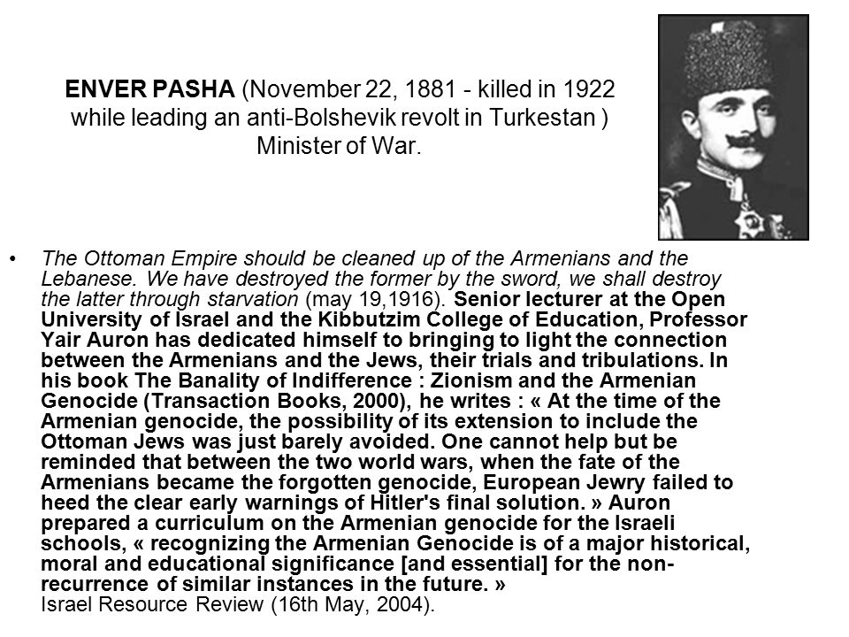 ENVER PASHA (November 22, 1881 - killed in 1922 while leading an anti-Bolshevik revolt in Turkestan ) Minister of War.
