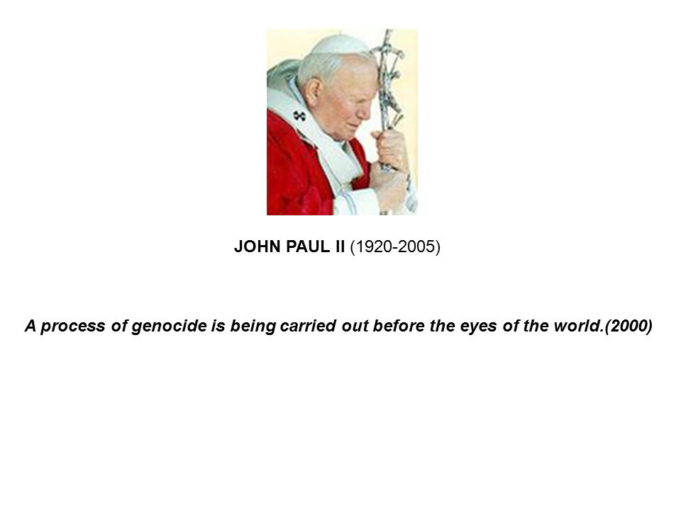 JOHN PAUL II (1920-2005) A process of genocide is being carried out before the eyes of the world.(2000)