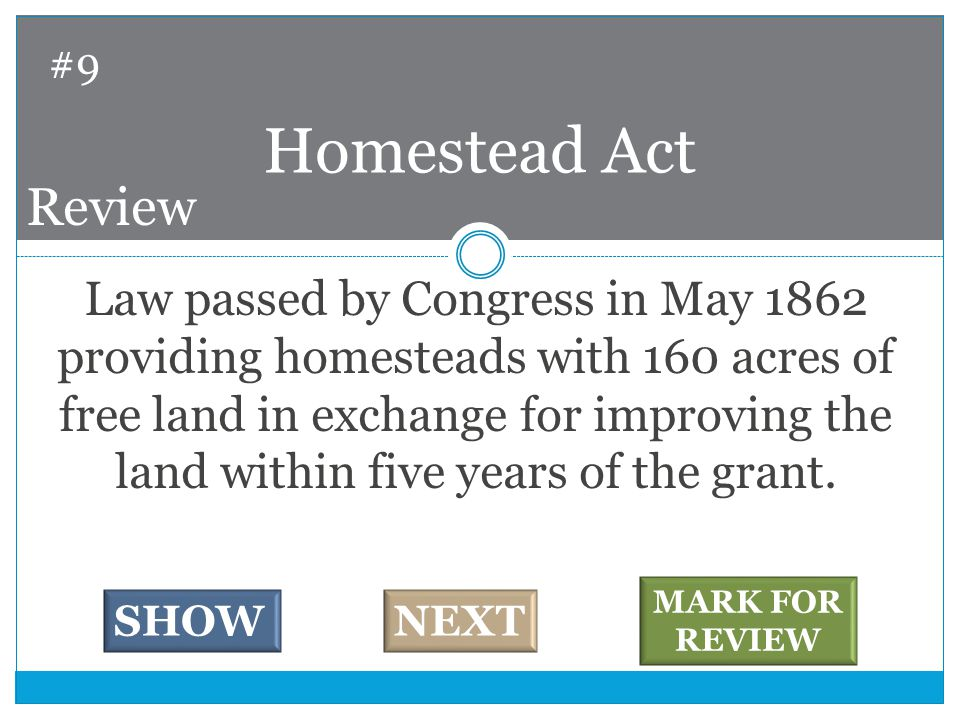 Law passed by Congress in May 1862 providing homesteads with 160 acres of free land in exchange for improving the land within five years of the grant.