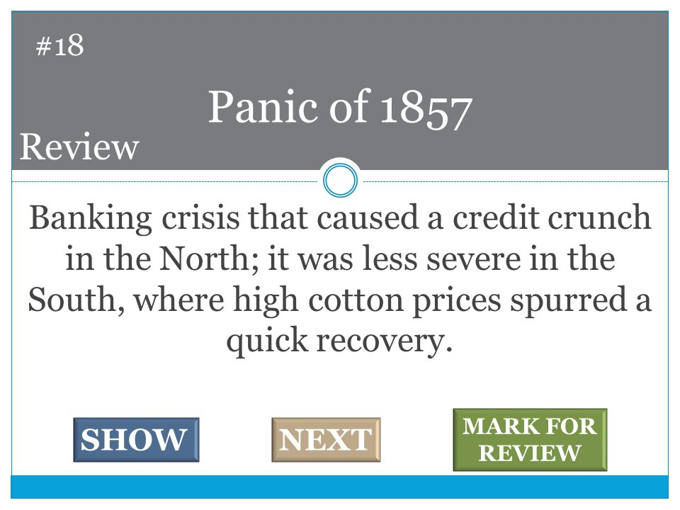 Banking crisis that caused a credit crunch in the North; it was less severe in the South, where high cotton prices spurred a quick recovery.
