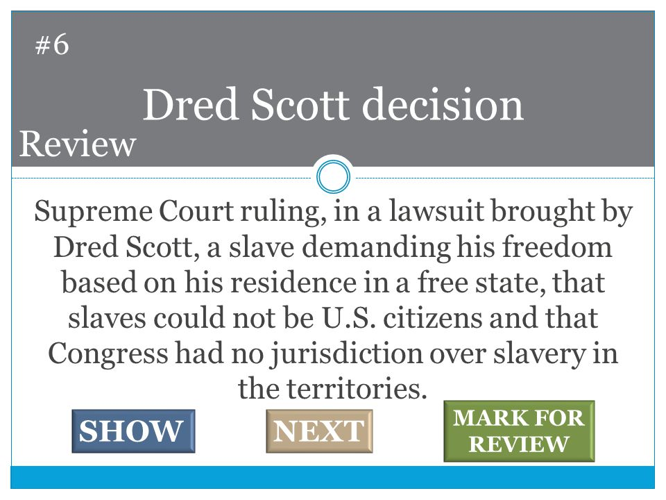 Supreme Court ruling, in a lawsuit brought by Dred Scott, a slave demanding his freedom based on his residence in a free state, that slaves could not be U.S.