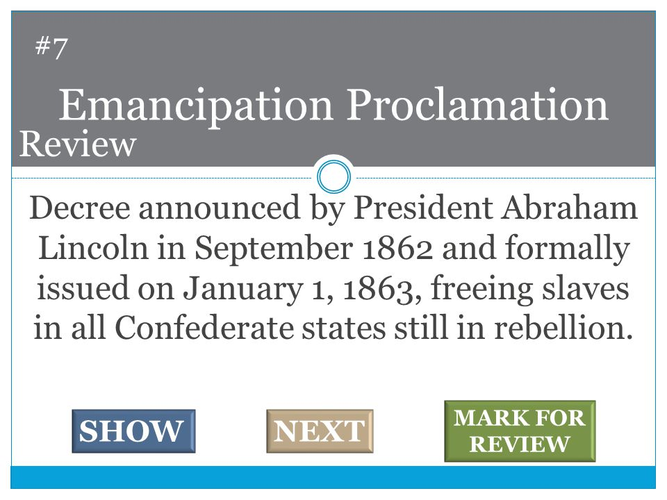 Decree announced by President Abraham Lincoln in September 1862 and formally issued on January 1, 1863, freeing slaves in all Confederate states still in rebellion.