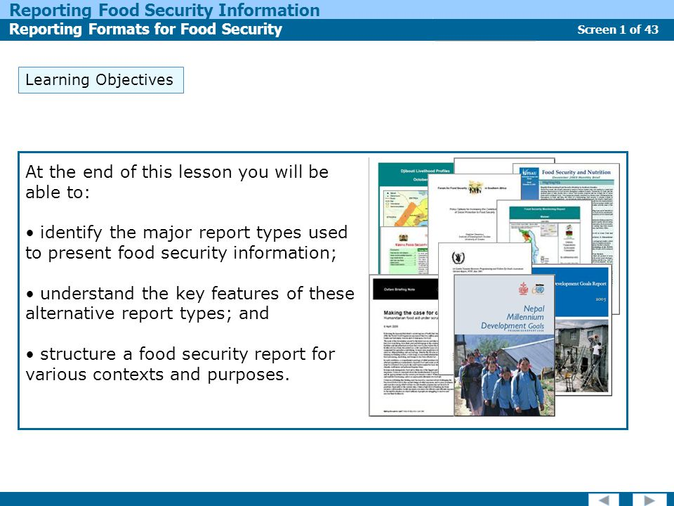 Screen 1 of 43 Reporting Food Security Information Reporting Formats for Food Security Report Types Learning Objectives At the end of this lesson you will be able to: identify the major report types used to present food security information; understand the key features of these alternative report types; and structure a food security report for various contexts and purposes.